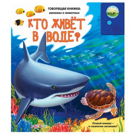 Кто живет в воде? (Говорящая книжка: рассказы о животных) 22х24 кто живет в воде
