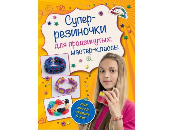 цена Волшебные резиночки Супер резиночки для продвинутых: мастер-классы (для детей старше 9 лет) Елисеева А.В. онлайн в 2017 году